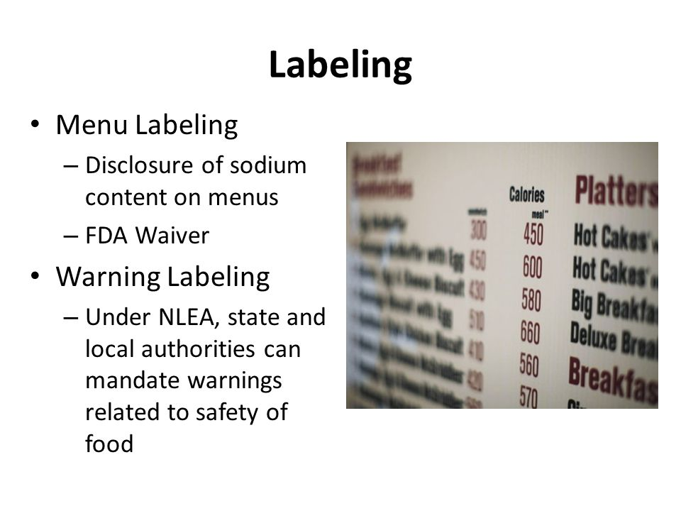 Labeling Menu Labeling – Disclosure of sodium content on menus – FDA Waiver Warning Labeling – Under NLEA, state and local authorities can mandate warnings related to safety of food