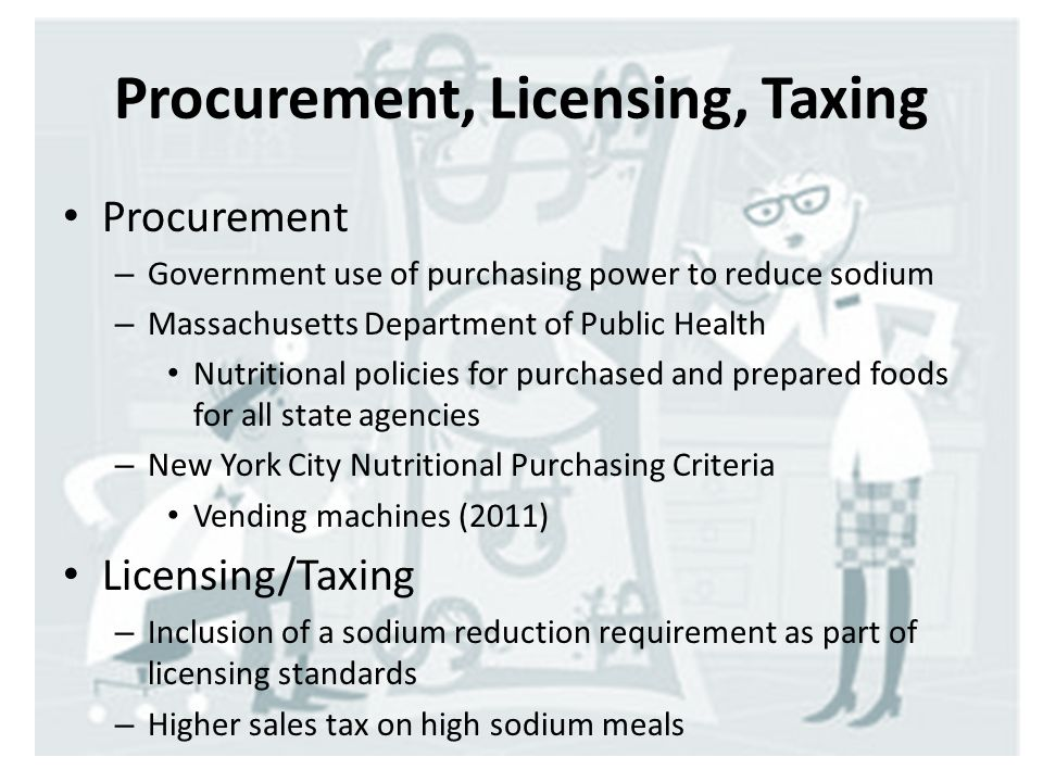 Procurement, Licensing, Taxing Procurement – Government use of purchasing power to reduce sodium – Massachusetts Department of Public Health Nutritional policies for purchased and prepared foods for all state agencies – New York City Nutritional Purchasing Criteria Vending machines (2011) Licensing/Taxing – Inclusion of a sodium reduction requirement as part of licensing standards – Higher sales tax on high sodium meals