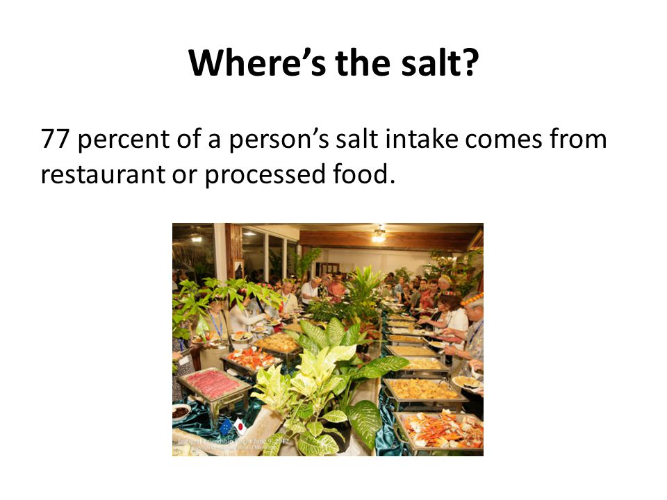 Where's the salt? 77 percent of a person's salt intake comes from restaurant or processed food.