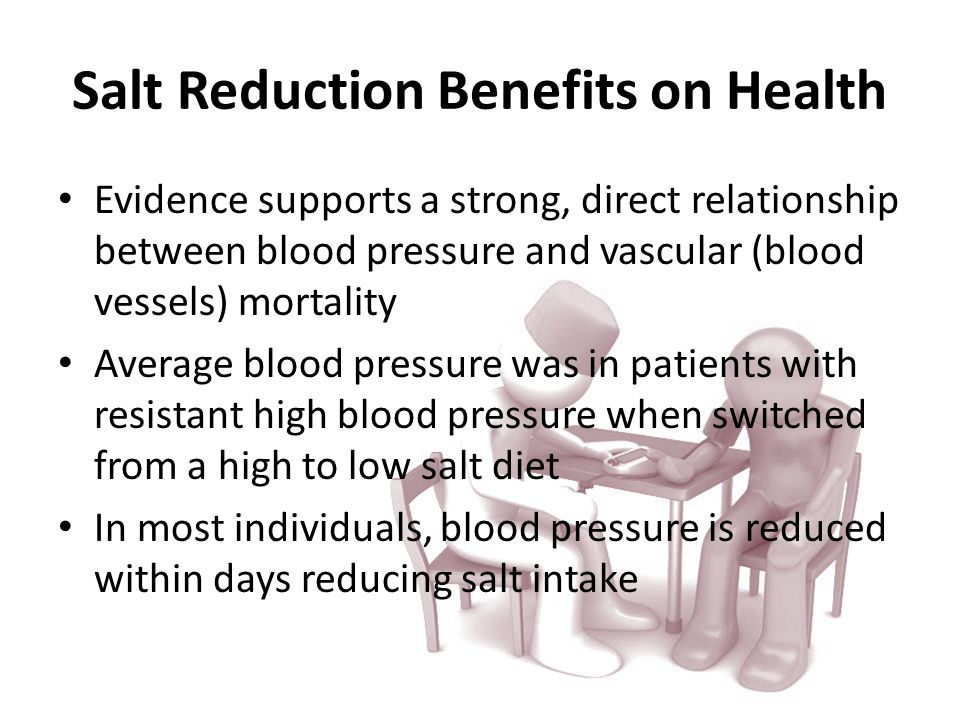 Salt Reduction Benefits on Health Evidence supports a strong, direct relationship between blood pressure and vascular (blood vessels) mortality Average blood pressure was in patients with resistant high blood pressure when switched from a high to low salt diet In most individuals, blood pressure is reduced within days reducing salt intake