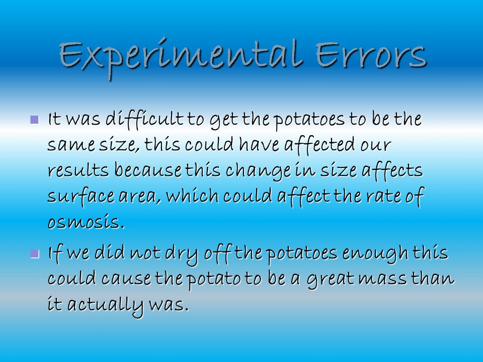 Experimental Errors It was difficult to get the potatoes to be the same size, this could have affected our results because this change in size affects surface area, which could affect the rate of osmosis.