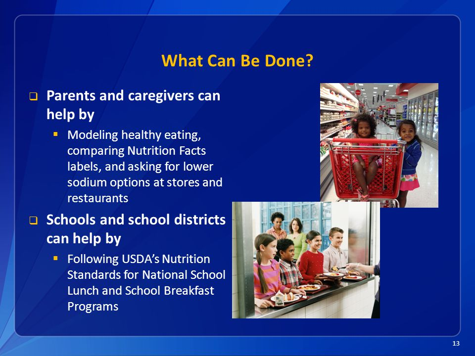 13 What Can Be Done?  Parents and caregivers can help by  Modeling healthy eating, comparing Nutrition Facts labels, and asking for lower sodium opt
