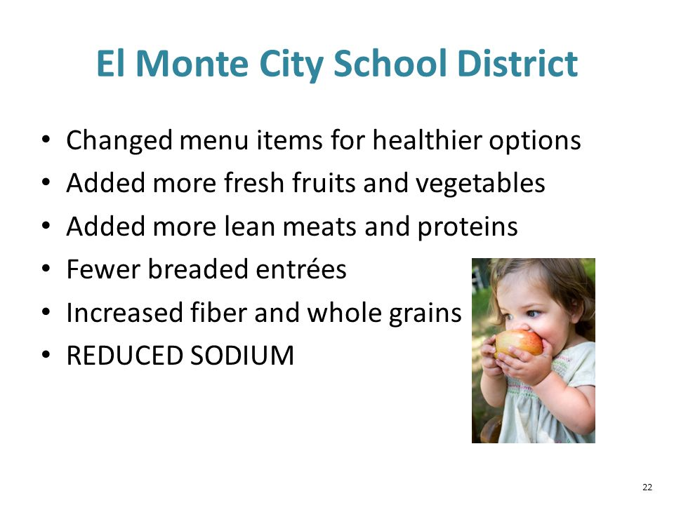 22 El Monte City School District Changed menu items for healthier options Added more fresh fruits and vegetables Added more lean meats and proteins Fewer breaded entrées Increased fiber and whole grains REDUCED SODIUM