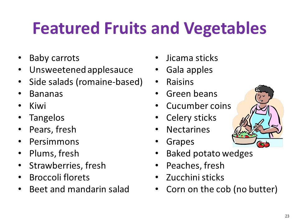 23 Featured Fruits and Vegetables Baby carrots Unsweetened applesauce Side salads (romaine-based) Bananas Kiwi Tangelos Pears, fresh Persimmons Plums, fresh Strawberries, fresh Broccoli florets Beet and mandarin salad Jicama sticks Gala apples Raisins Green beans Cucumber coins Celery sticks Nectarines Grapes Baked potato wedges Peaches, fresh Zucchini sticks Corn on the cob (no butter)
