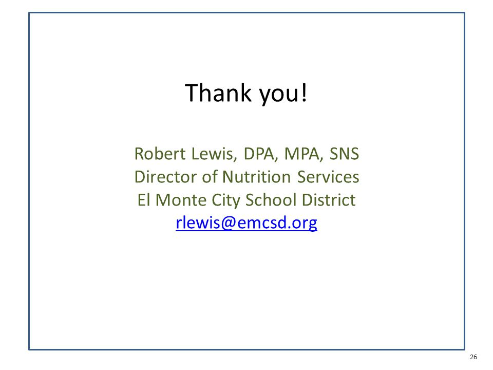 26 Thank you! Robert Lewis, DPA, MPA, SNS Director of Nutrition Services El Monte City School District rlewis@emcsd.org rlewis@emcsd.org