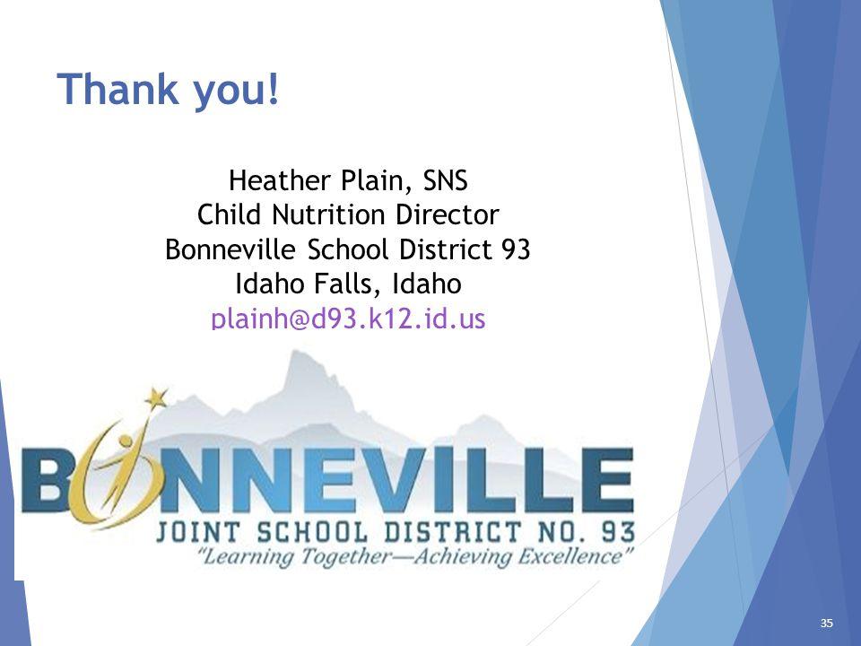 35 Thank you! Heather Plain, SNS Child Nutrition Director Bonneville School District 93 Idaho Falls, Idaho plainh@d93.k12.id.us