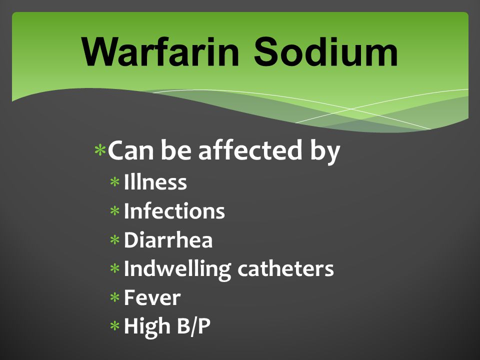 Warfarin Sodium  Can be affected by  Illness  Infections  Diarrhea  Indwelling catheters  Fever  High B/P