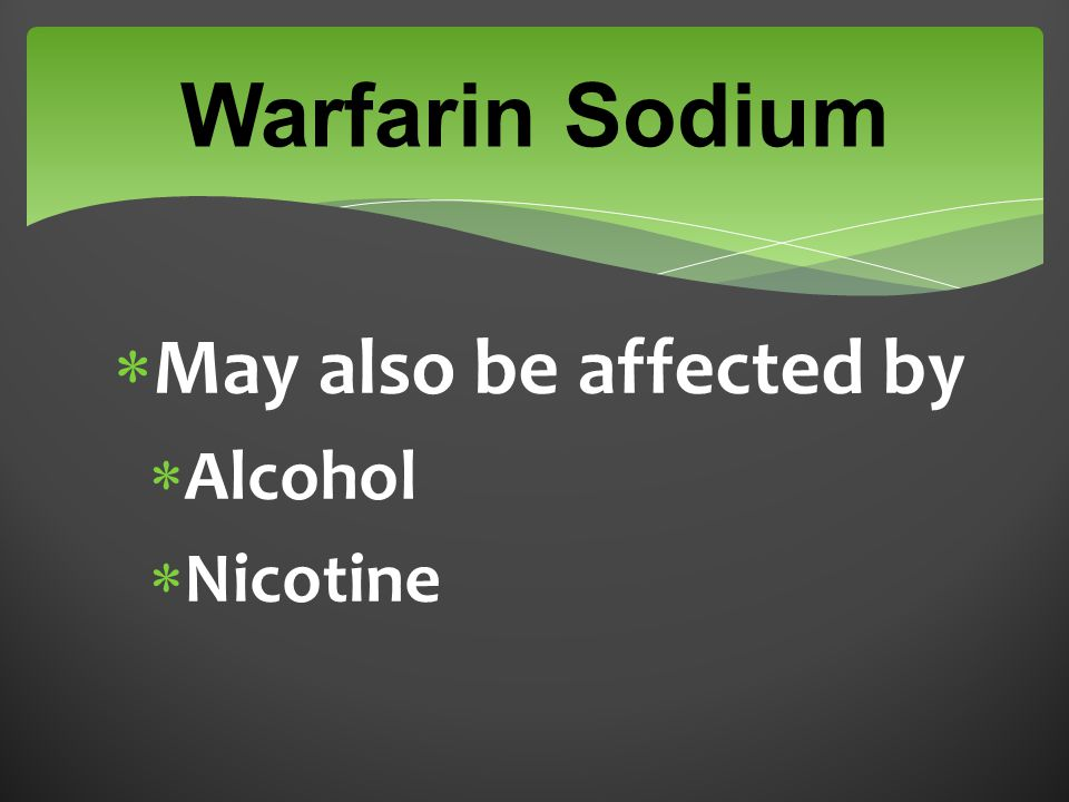 Warfarin Sodium  May also be affected by  Alcohol  Nicotine