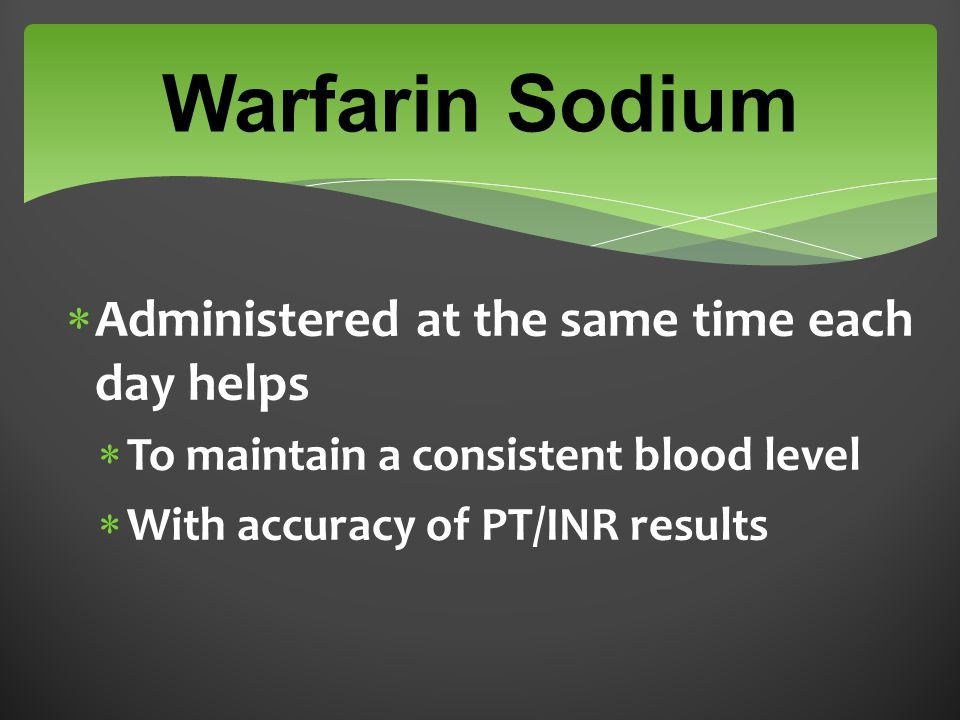 Warfarin Sodium  Administered at the same time each day helps  To maintain a consistent blood level  With accuracy of PT/INR results