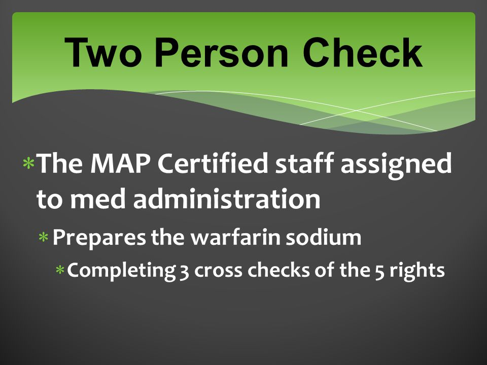  The MAP Certified staff assigned to med administration  Prepares the warfarin sodium  Completing 3 cross checks of the 5 rights Two Person Check