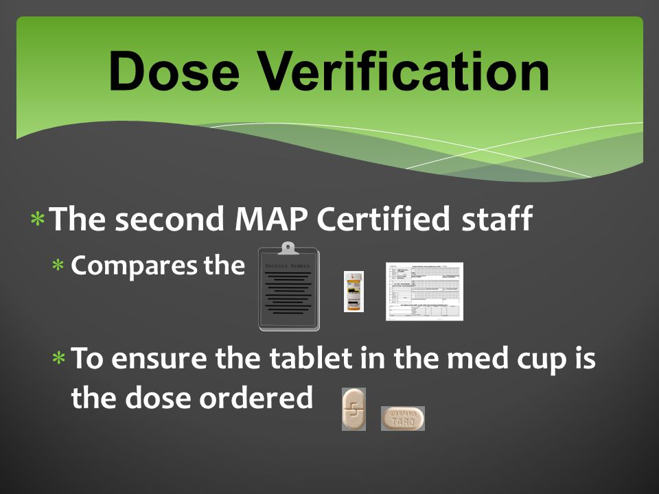  The second MAP Certified staff  Compares the  To ensure the tablet in the med cup is the dose ordered Dose Verification