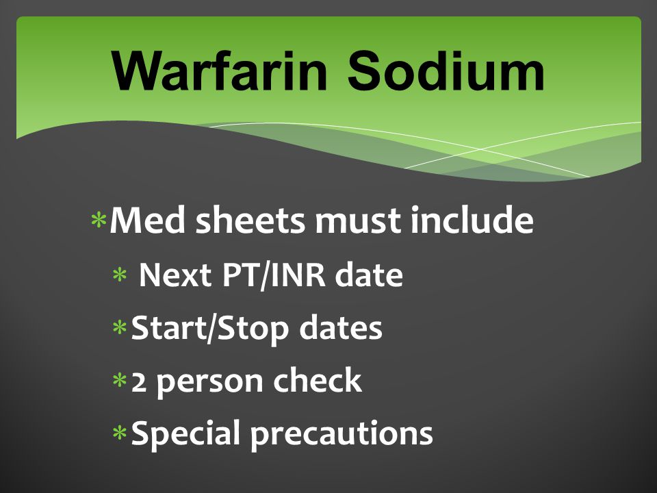 Warfarin Sodium  Med sheets must include  Next PT/INR date  Start/Stop dates  2 person check  Special precautions