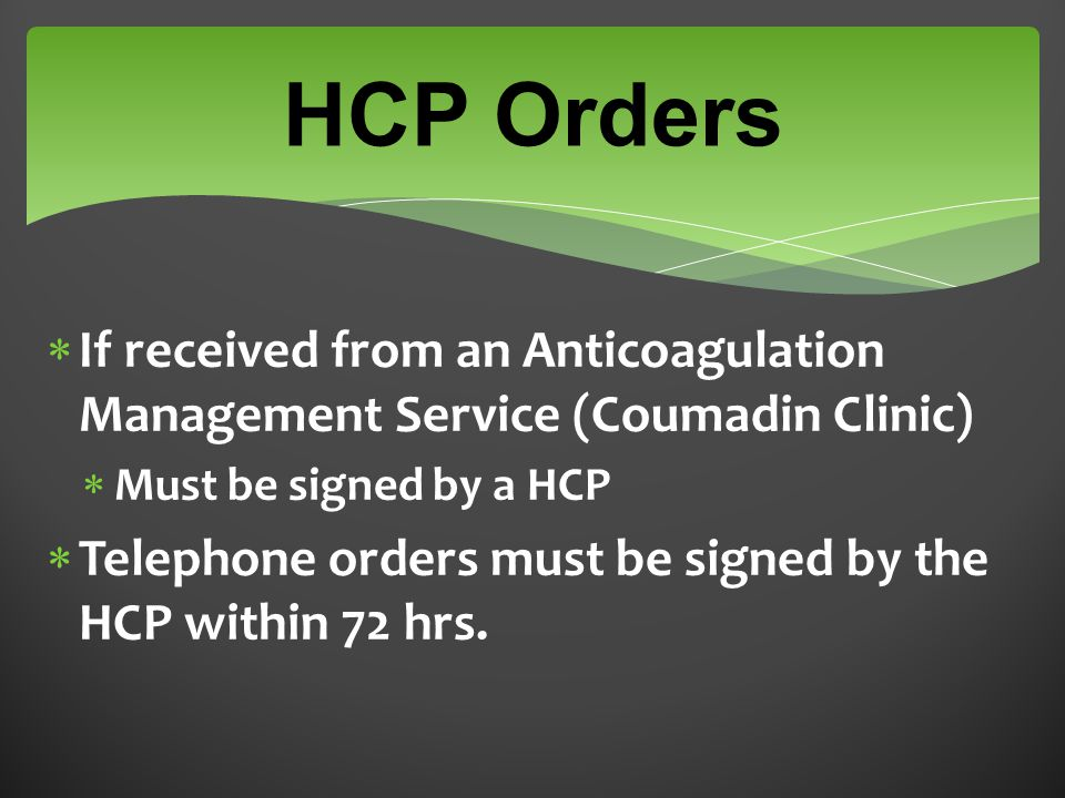 HCP Orders  If received from an Anticoagulation Management Service (Coumadin Clinic)  Must be signed by a HCP  Telephone orders must be signed by the HCP within 72 hrs.
