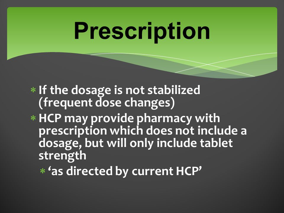  If the dosage is not stabilized (frequent dose changes)  HCP may provide pharmacy with prescription which does not include a dosage, but will only include tablet strength  'as directed by current HCP' Prescription