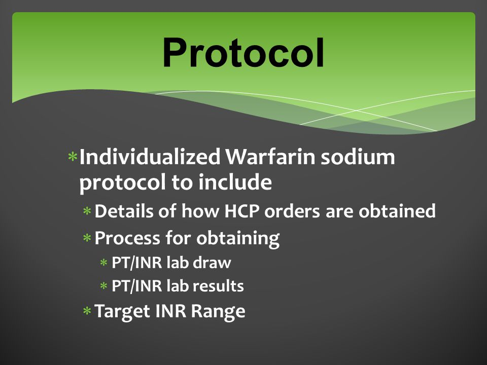 Protocol  Individualized Warfarin sodium protocol to include  Details of how HCP orders are obtained  Process for obtaining  PT/INR lab draw  PT/INR lab results  Target INR Range