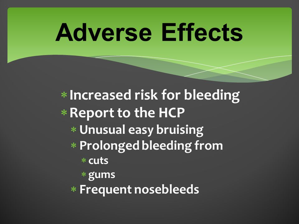 Adverse Effects  Increased risk for bleeding  Report to the HCP  Unusual easy bruising  Prolonged bleeding from  cuts  gums  Frequent nosebleed