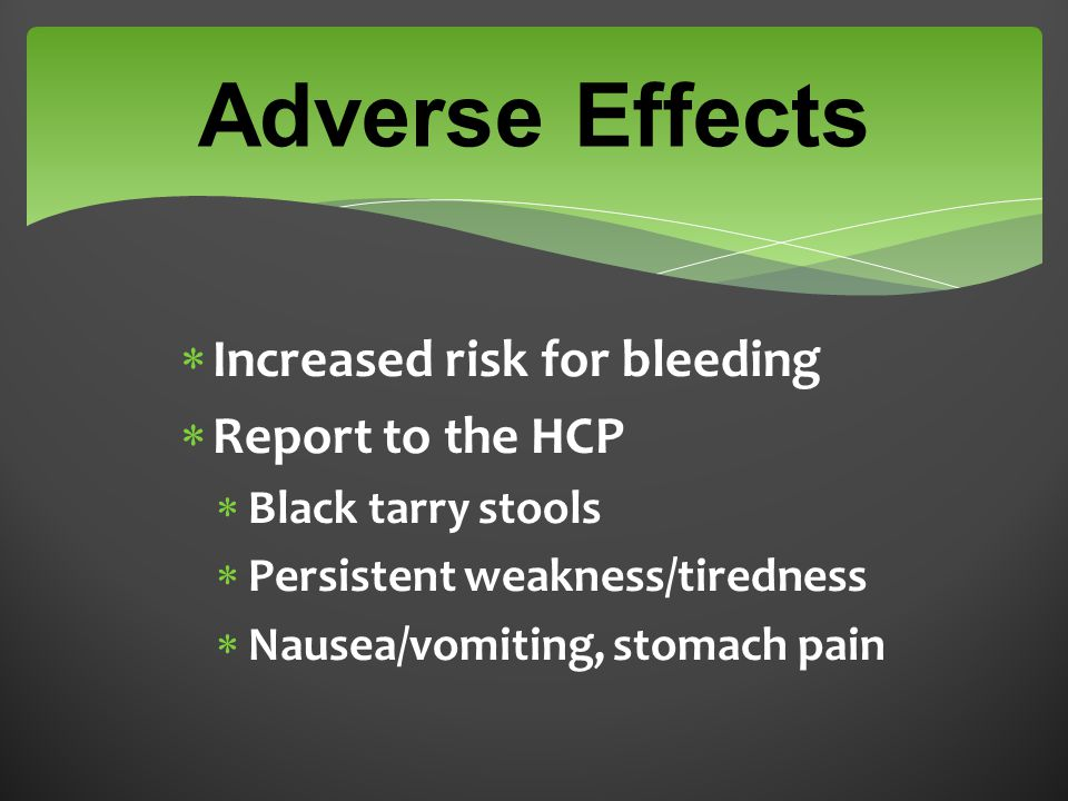 Adverse Effects  Increased risk for bleeding  Report to the HCP  Black tarry stools  Persistent weakness/tiredness  Nausea/vomiting, stomach pain