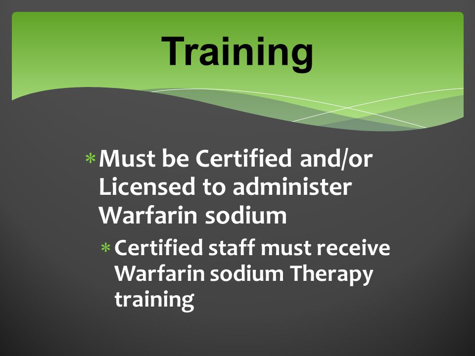 Training  Must be Certified and/or Licensed to administer Warfarin sodium  Certified staff must receive Warfarin sodium Therapy training