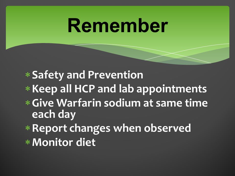 Remember  Safety and Prevention  Keep all HCP and lab appointments  Give Warfarin sodium at same time each day  Report changes when observed  Monitor diet