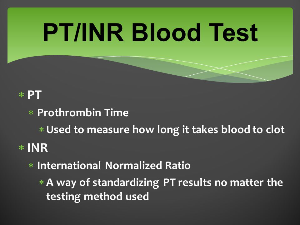 PT/INR Blood Test  PT  Prothrombin Time  Used to measure how long it takes blood to clot  INR  International Normalized Ratio  A way of standardizing PT results no matter the testing method used