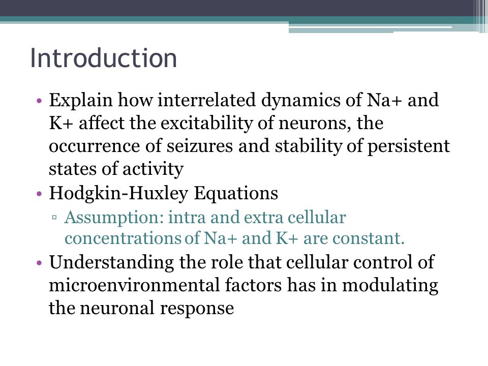 Importance Investigate the role of local fluctuations in ion concentrations in modulating behavior of a single neuron ▫Intrinsic excitability of neuronal networks  reversal potentials for ion species  intra and extracellular concentrations of those ions Focus on how changes in extracellular potassium can influence excitability ▫Small extracellular space and weak g Na at V rest can cause transient changes in [K] o which have been shown to have a greater effect over neuronal behavior than changes in [Na] i and can increase neuronal excitability and cause spontaneous activity and seizure like behavior