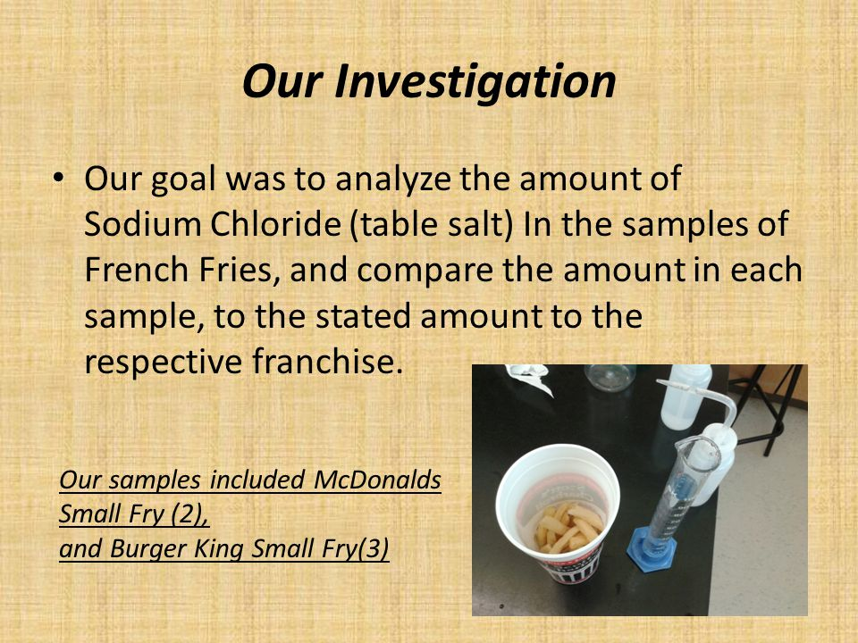 Our Investigation Our goal was to analyze the amount of Sodium Chloride (table salt) In the samples of French Fries, and compare the amount in each sa