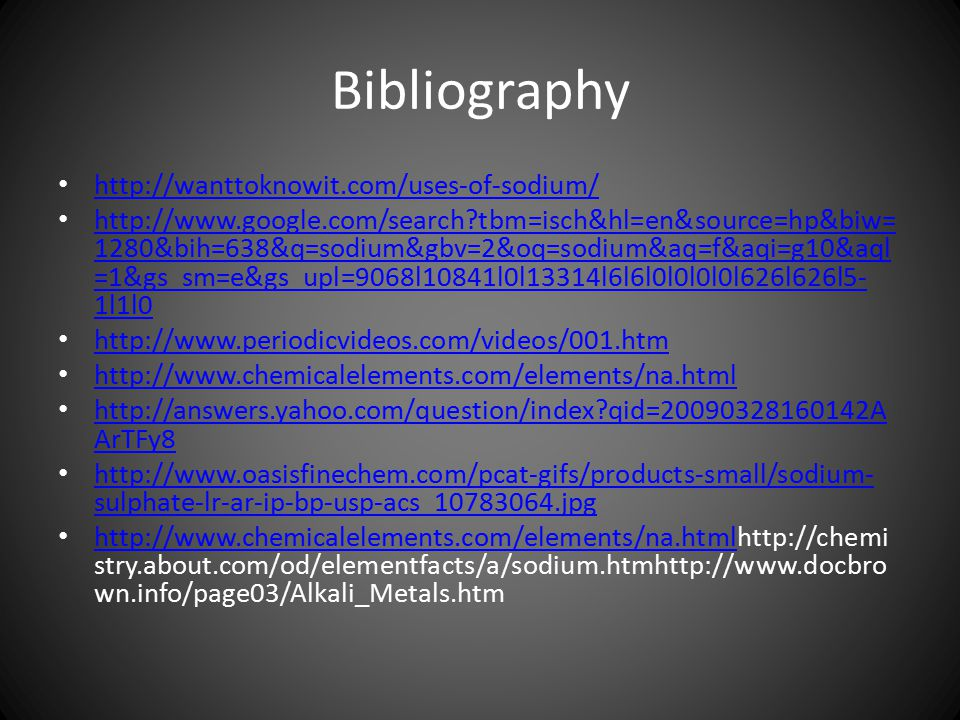 Bibliography http://wanttoknowit.com/uses-of-sodium/ http://www.google.com/search tbm=isch&hl=en&source=hp&biw= 1280&bih=638&q=sodium&gbv=2&oq=sodium&aq=f&aqi=g10&aql =1&gs_sm=e&gs_upl=9068l10841l0l13314l6l6l0l0l0l0l626l626l5- 1l1l0 http://www.google.com/search tbm=isch&hl=en&source=hp&biw= 1280&bih=638&q=sodium&gbv=2&oq=sodium&aq=f&aqi=g10&aql =1&gs_sm=e&gs_upl=9068l10841l0l13314l6l6l0l0l0l0l626l626l5- 1l1l0 http://www.periodicvideos.com/videos/001.htm http://www.chemicalelements.com/elements/na.html http://answers.yahoo.com/question/index qid=20090328160142A ArTFy8 http://answers.yahoo.com/question/index qid=20090328160142A ArTFy8 http://www.oasisfinechem.com/pcat-gifs/products-small/sodium- sulphate-lr-ar-ip-bp-usp-acs_10783064.jpg http://www.oasisfinechem.com/pcat-gifs/products-small/sodium- sulphate-lr-ar-ip-bp-usp-acs_10783064.jpg http://www.chemicalelements.com/elements/na.htmlhttp://chemi stry.about.com/od/elementfacts/a/sodium.htmhttp://www.docbro wn.info/page03/Alkali_Metals.htm http://www.chemicalelements.com/elements/na.html