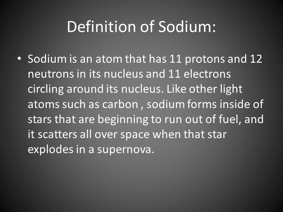 Definition of Sodium: Sodium is an atom that has 11 protons and 12 neutrons in its nucleus and 11 electrons circling around its nucleus.