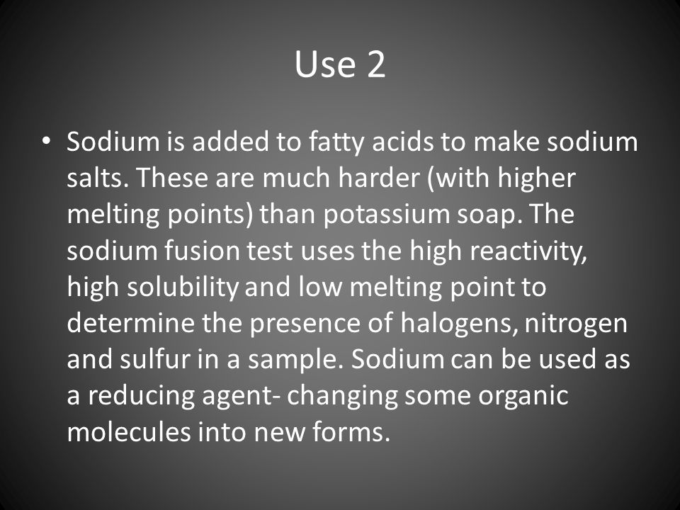 Use 2 Sodium is added to fatty acids to make sodium salts.