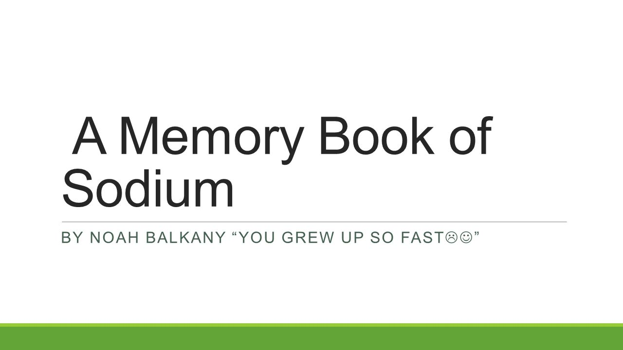 "A Memory Book of Sodium BY NOAH BALKANY ""YOU GREW UP SO FAST  """