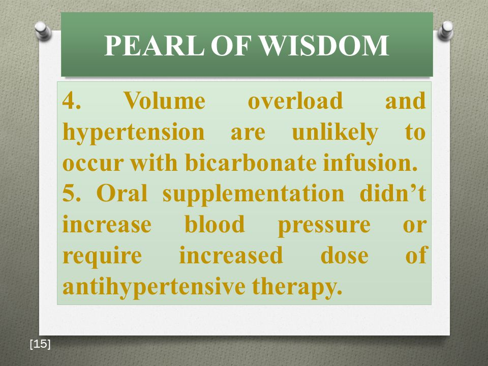 PEARL OF WISDOM 4. Volume overload and hypertension are unlikely to occur with bicarbonate infusion. 5. Oral supplementation didn't increase blood pre