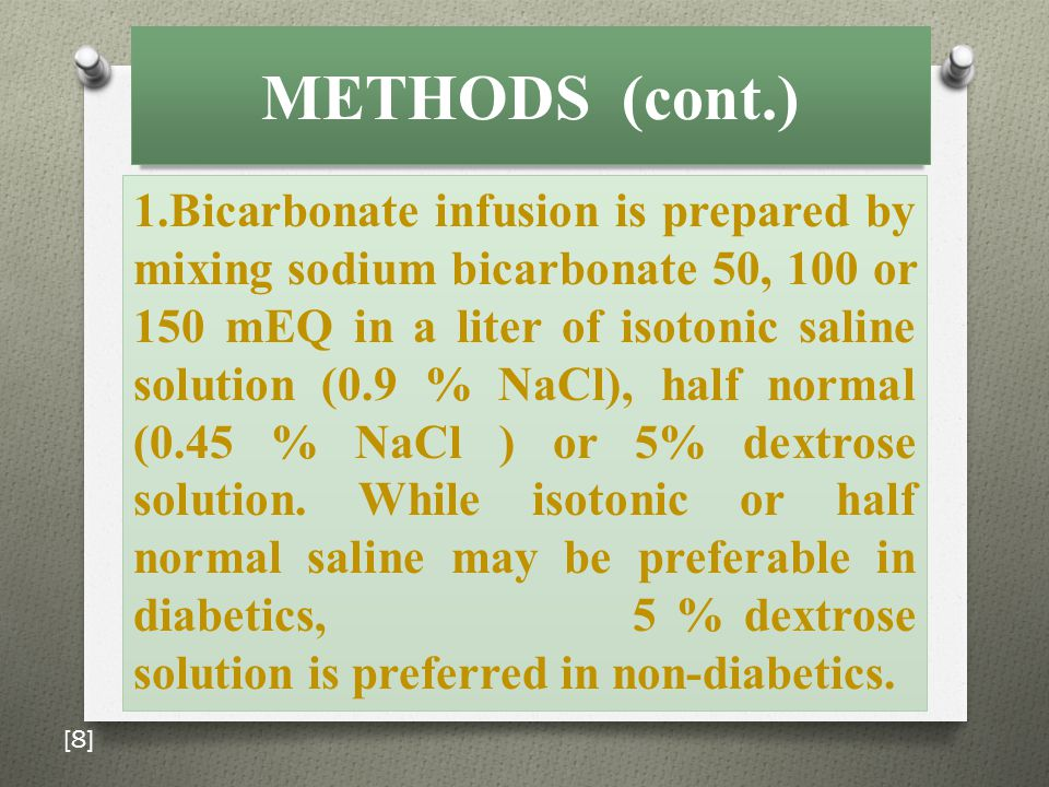 METHODS (cont.) 1.Bicarbonate infusion is prepared by mixing sodium bicarbonate 50, 100 or 150 mEQ in a liter of isotonic saline solution (0.9 % NaCl), half normal (0.45 % NaCl ) or 5% dextrose solution.