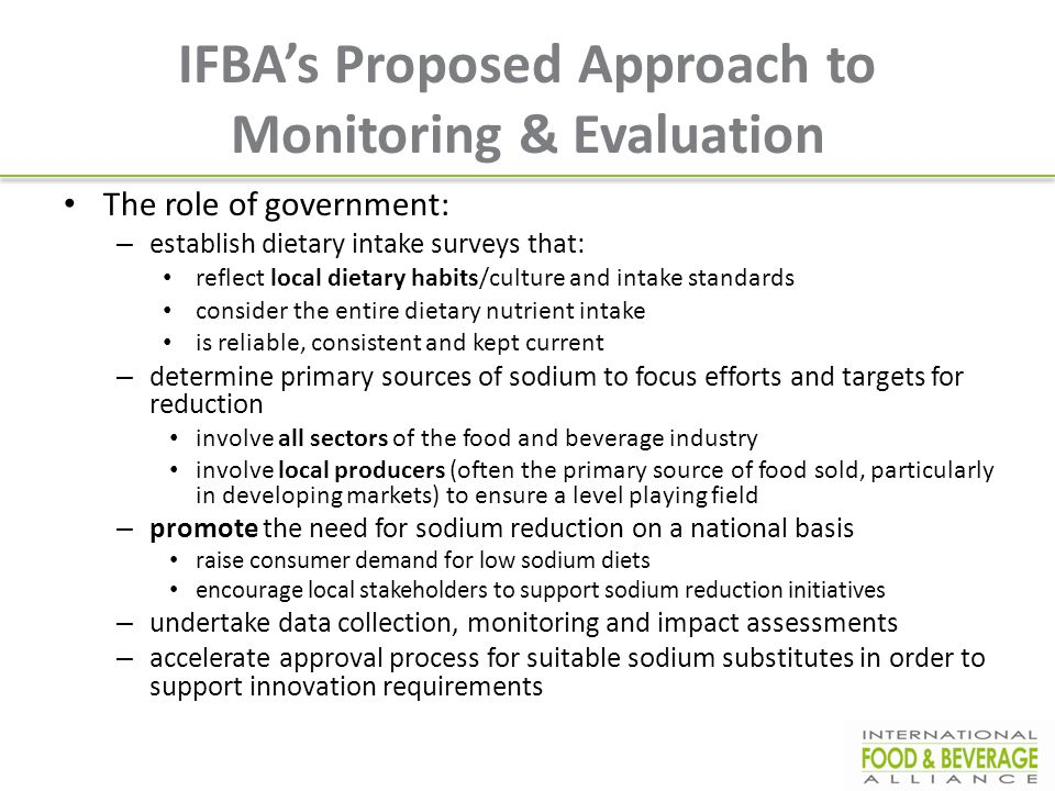 IFBA's Proposed Approach to Monitoring & Evaluation The role of government: – establish dietary intake surveys that: reflect local dietary habits/cult