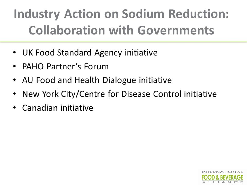 Industry Action on Sodium Reduction: Collaboration with Governments UK Food Standard Agency initiative PAHO Partner's Forum AU Food and Health Dialogu