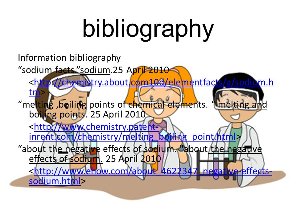 """bibliography Information bibliography """"sodium facts.""""sodium.25 April 2010 http://chemistry.about.com10d/elementfacts/a/sodium.h tm """"melting,boiling po"""