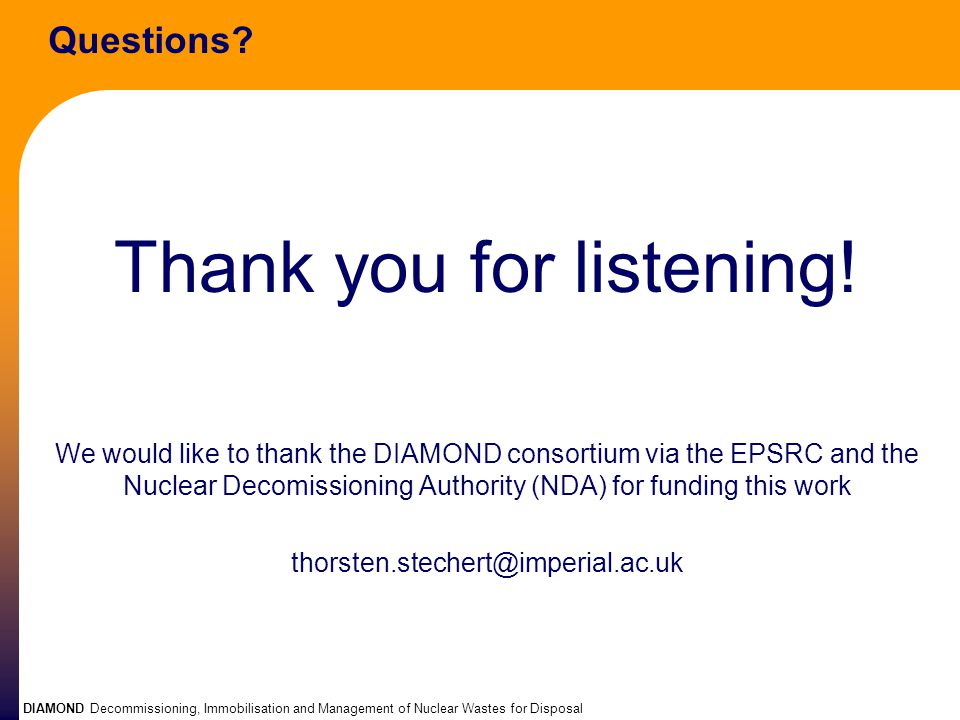 DIAMOND Decommissioning, Immobilisation and Management of Nuclear Wastes for Disposal Questions? Thank you for listening! We would like to thank the D