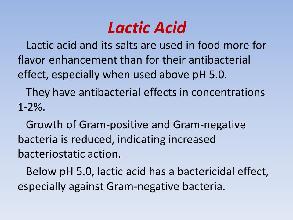 Lactic Acid Lactic acid and its salts are used in food more for flavor enhancement than for their antibacterial effect, especially when used above pH 5.0.
