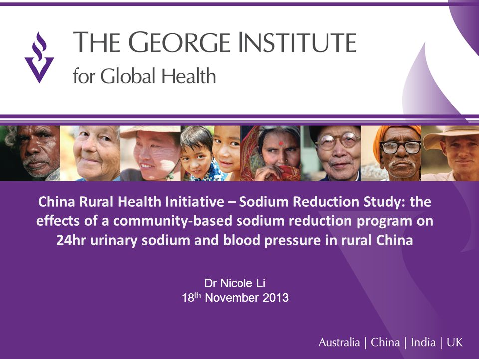 1 China Rural Health Initiative – Sodium Reduction Study: the effects of a community-based sodium reduction program on 24hr urinary sodium and blood pressure in rural China Dr Nicole Li 18 th November 2013