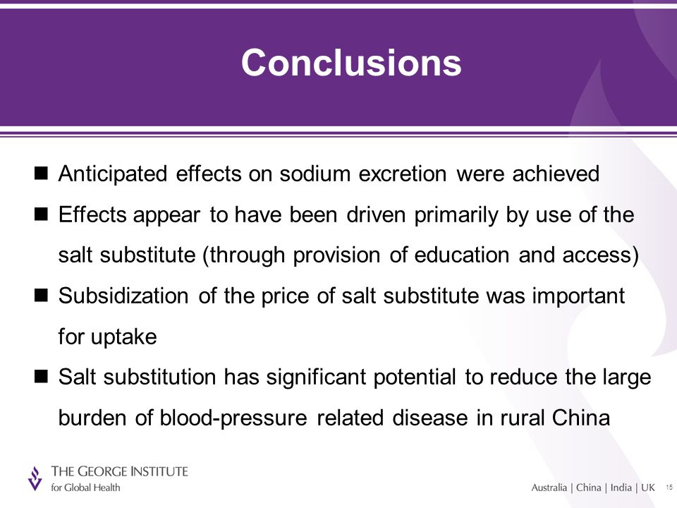 15 Conclusions Anticipated effects on sodium excretion were achieved Effects appear to have been driven primarily by use of the salt substitute (through provision of education and access) Subsidization of the price of salt substitute was important for uptake Salt substitution has significant potential to reduce the large burden of blood-pressure related disease in rural China