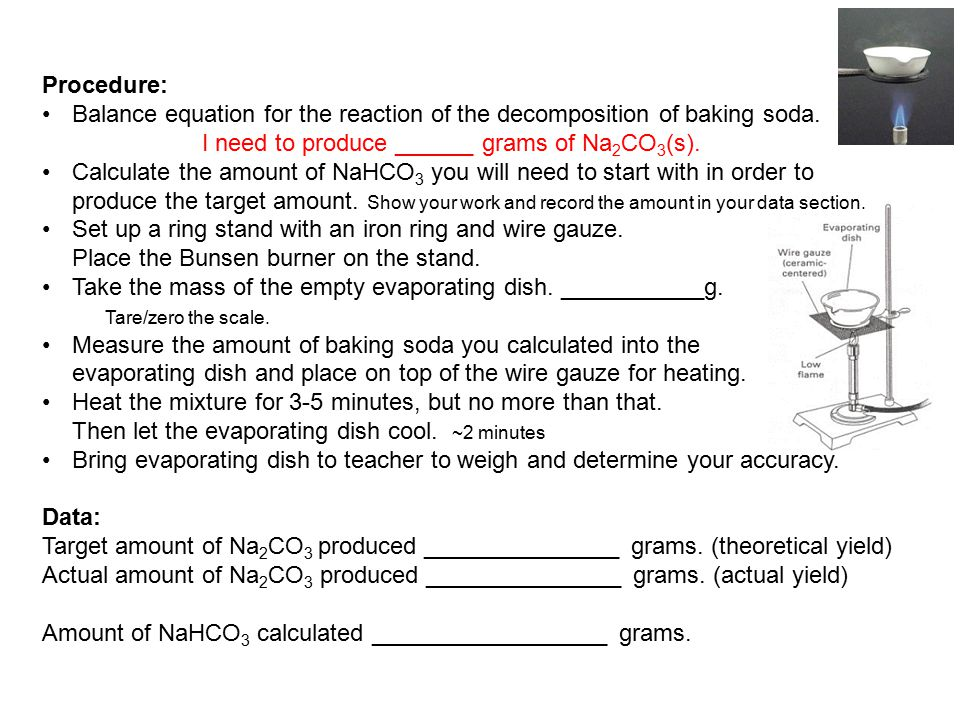 Procedure: Balance equation for the reaction of the decomposition of baking soda. I need to produce ______ grams of Na 2 CO 3 (s). Calculate the amoun