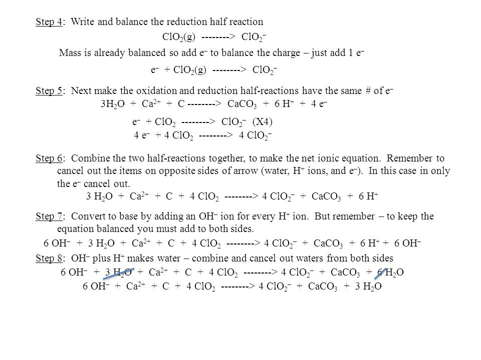 Step 5: Next make the oxidation and reduction half-reactions have the same # of e – ClO 2 (g) --------> ClO 2 – Step 4: Write and balance the reductio