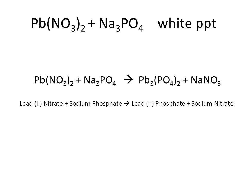 Pb(NO 3 ) 2 + Na 3 PO 4  Pb 3 (PO 4 ) 2 + NaNO 3 Lead (II) Nitrate + Sodium Phosphate  Lead (II) Phosphate + Sodium Nitrate