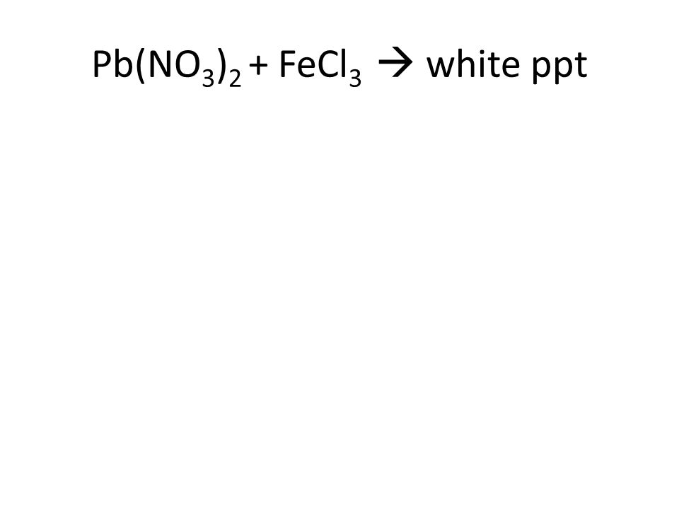 Pb(NO 3 ) 2 + FeCl 3  white ppt