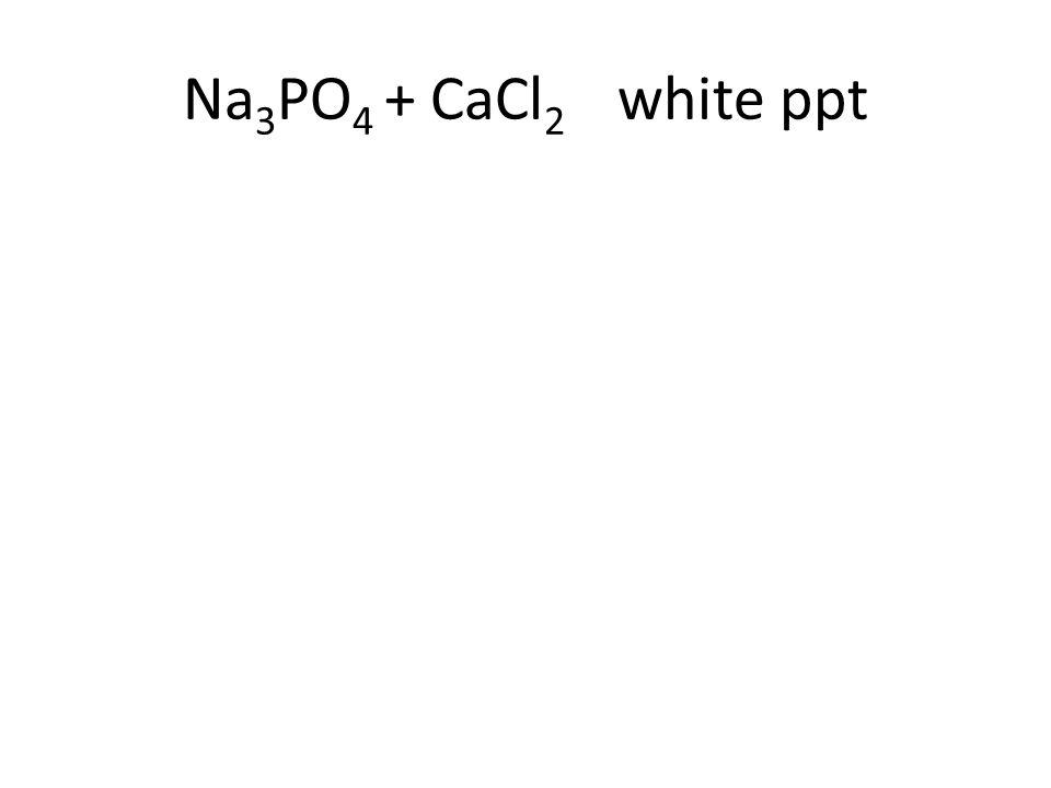 Na 3 PO 4 + CaCl 2 white ppt