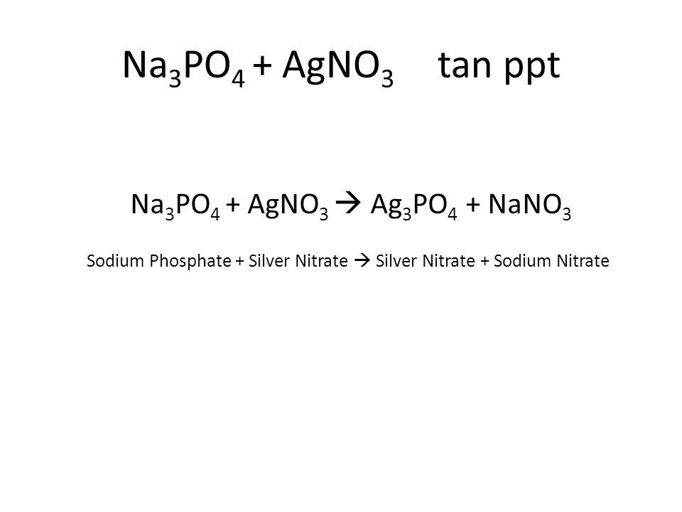 Sodium Phosphate + Silver Nitrate  Silver Nitrate + Sodium Nitrate Na 3 PO 4 + AgNO 3  Ag 3 PO 4 + NaNO 3