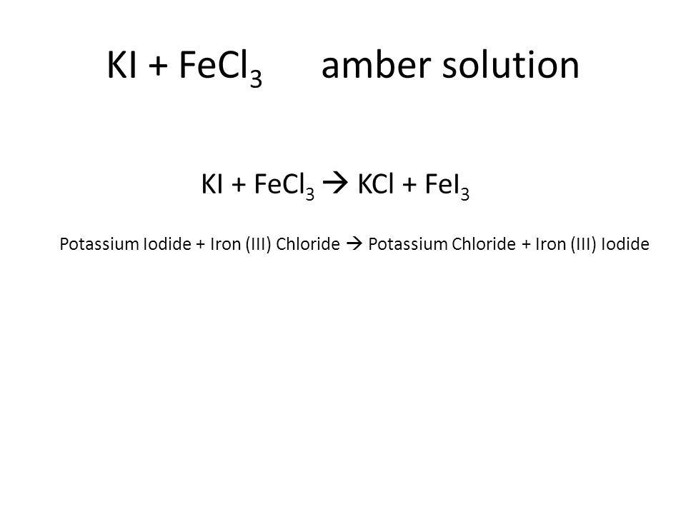 Potassium Iodide + Iron (III) Chloride  Potassium Chloride + Iron (III) Iodide KI + FeCl 3  KCl + FeI 3