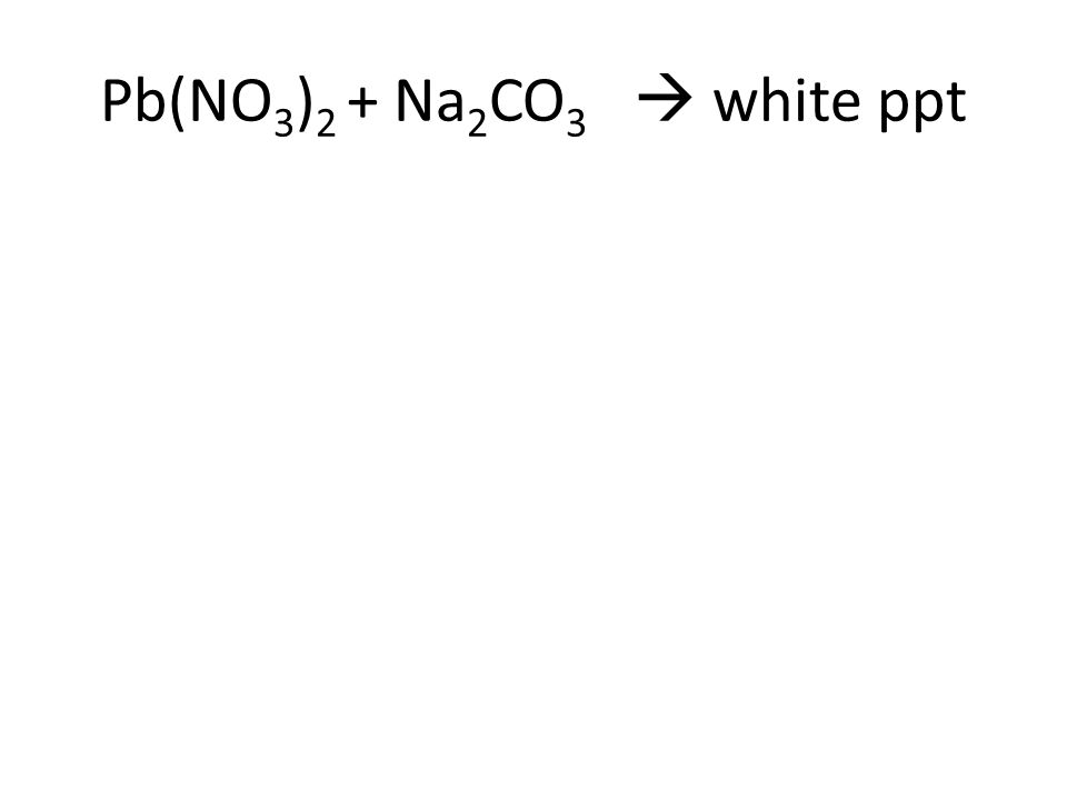 Pb(NO 3 ) 2 + Na 2 CO 3  PbCO 3 + NaNO 3 Lead (II) Nitrate + Sodium Carbonate  Lead (II) Carbonate + Sodium Nitrate