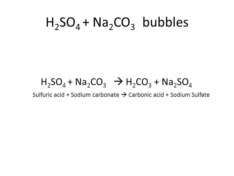 Sulfuric acid + Sodium carbonate  Carbonic acid + Sodium Sulfate H 2 SO 4 + Na 2 CO 3  H 2 CO 3 + Na 2 SO 4