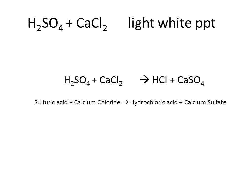 H 2 SO 4 + CaCl 2  HCl + CaSO 4 Sulfuric acid + Calcium Chloride  Hydrochloric acid + Calcium Sulfate