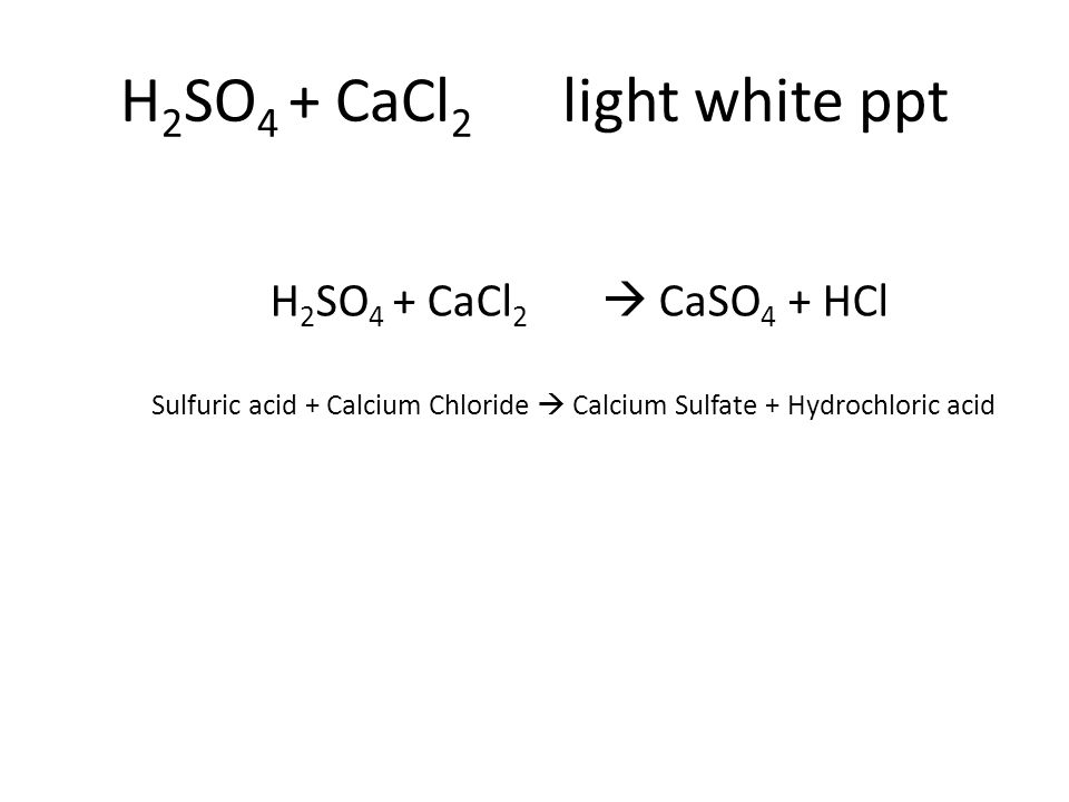 Sulfuric acid + Calcium Chloride  Calcium Sulfate + Hydrochloric acid H 2 SO 4 + CaCl 2  CaSO 4 + HCl